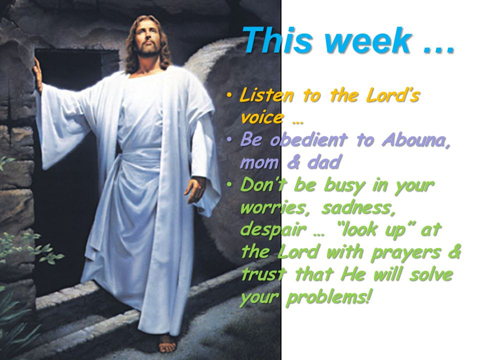 This week … Listen to the Lord's voice … Be obedient to Abouna, mom & dad Don't be busy in your worries, sadness, despair … look up at the Lord with prayers & trust that He will solve your problems!