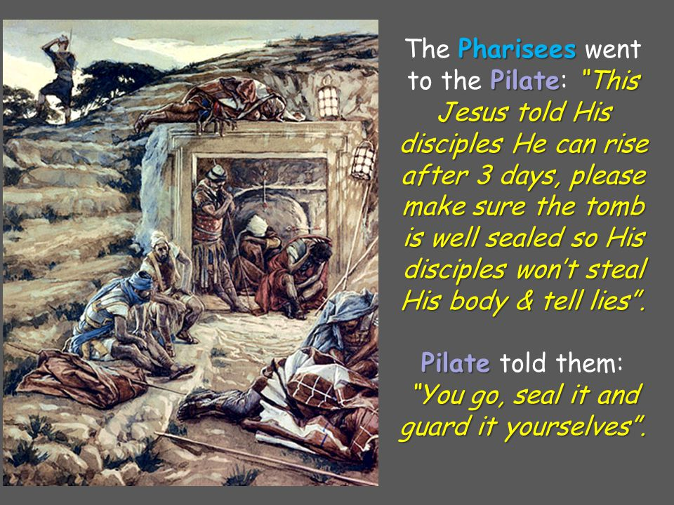The Pharisees Pharisees went to the Pilate Pilate: This Jesus told His disciples He can rise after 3 days, please make sure the tomb is well sealed so His disciples won't steal His body & tell lies .