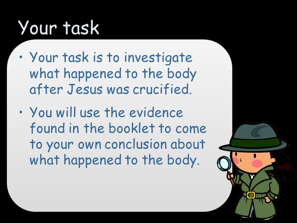 Your task Your task is to investigate what happened to the body after Jesus was crucified.