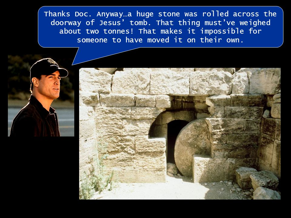 There were also Roman guards employed to guard the tomb and ensure no one would steal the body.