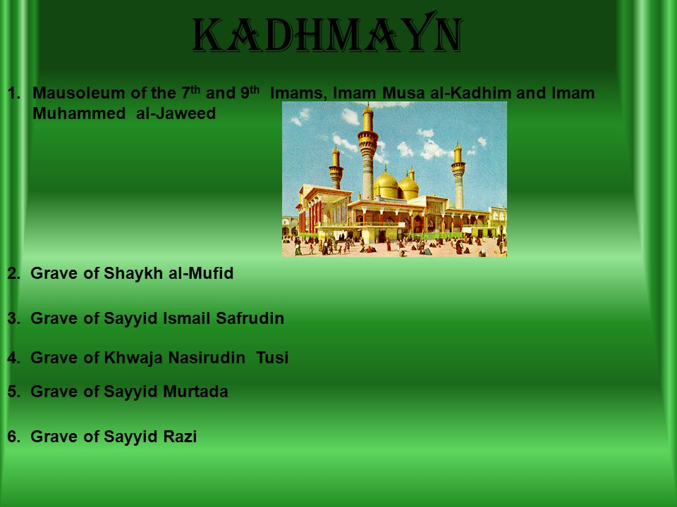 kadhmayn 1.Mausoleum of the 7 th and 9 th Imams, Imam Musa al-Kadhim and Imam Muhammed al-Jaweed 2.