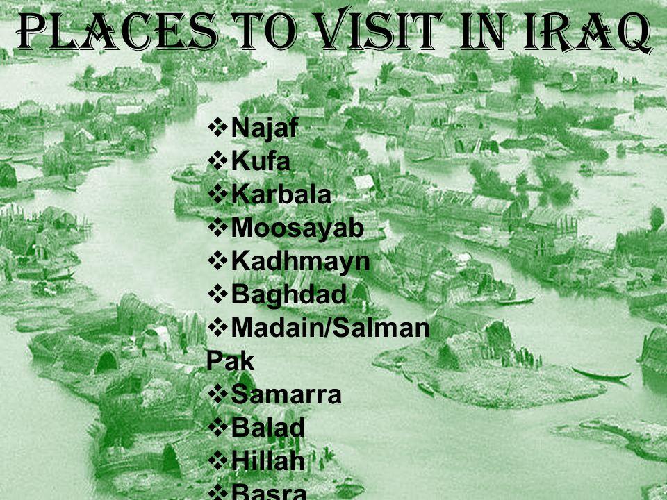 PLACES TO VISIT IN IRAQ  Najaf  Kufa  Karbala  Moosayab  Kadhmayn  Baghdad  Madain/Salman Pak  Samarra  Balad  Hillah  Basra