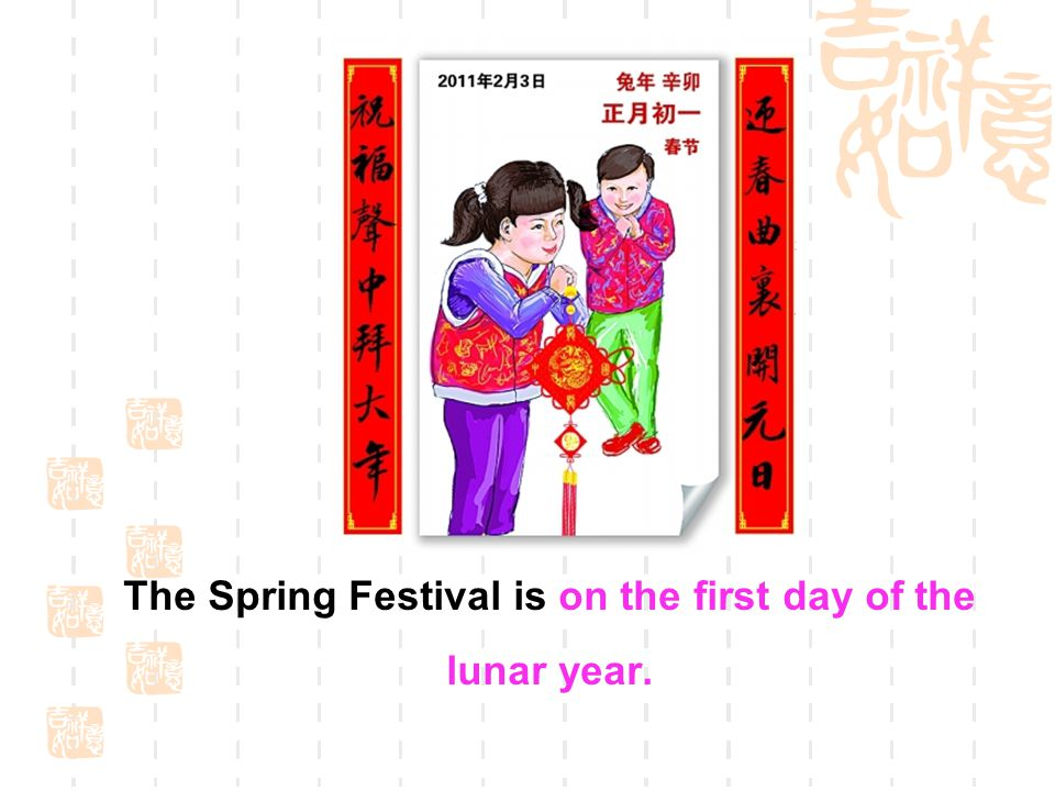 The Spring Festival is on the first day of the lunar year.