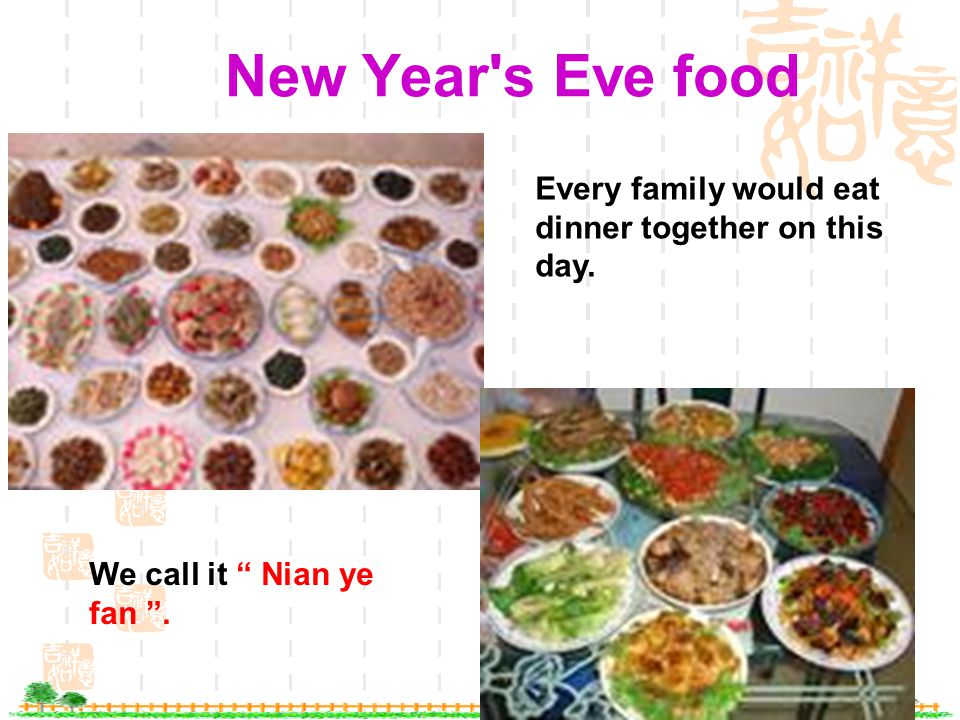 New Year s Eve food Every family would eat dinner together on this day. We call it Nian ye fan .