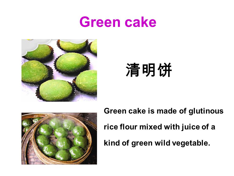 Green cake Green cake is made of glutinous rice flour mixed with juice of a kind of green wild vegetable.