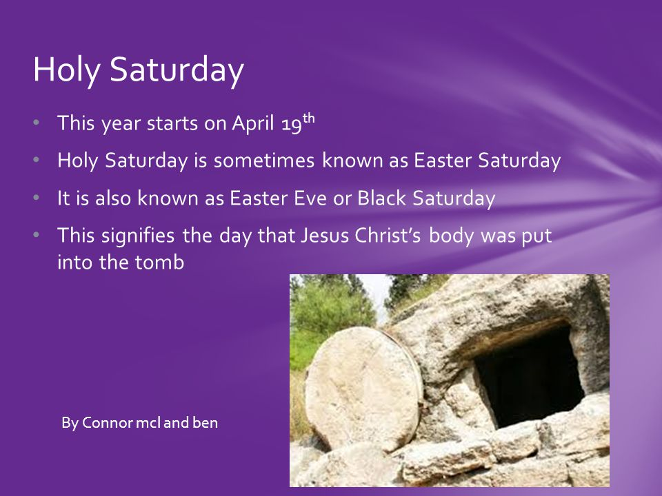 This year starts on April 19 th Holy Saturday is sometimes known as Easter Saturday It is also known as Easter Eve or Black Saturday This signifies the day that Jesus Christ's body was put into the tomb Holy Saturday By Connor mcl and ben