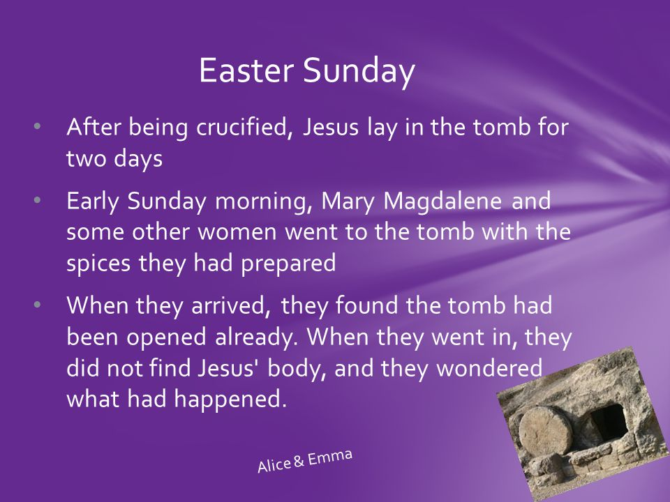 After being crucified, Jesus lay in the tomb for two days Early Sunday morning, Mary Magdalene and some other women went to the tomb with the spices they had prepared When they arrived, they found the tomb had been opened already.