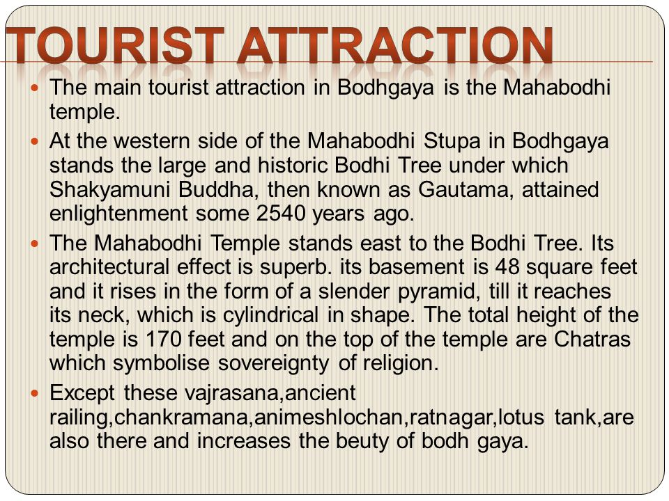 The main tourist attraction in Bodhgaya is the Mahabodhi temple.