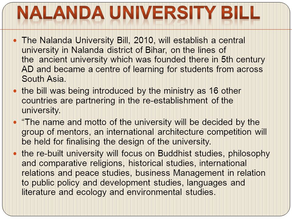 The Nalanda University Bill, 2010, will establish a central university in Nalanda district of Bihar, on the lines of the ancient university which was founded there in 5th century AD and became a centre of learning for students from across South Asia.
