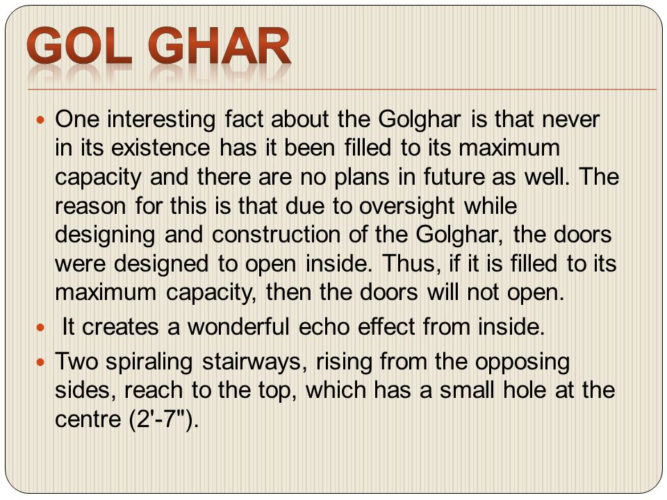 One interesting fact about the Golghar is that never in its existence has it been filled to its maximum capacity and there are no plans in future as well.