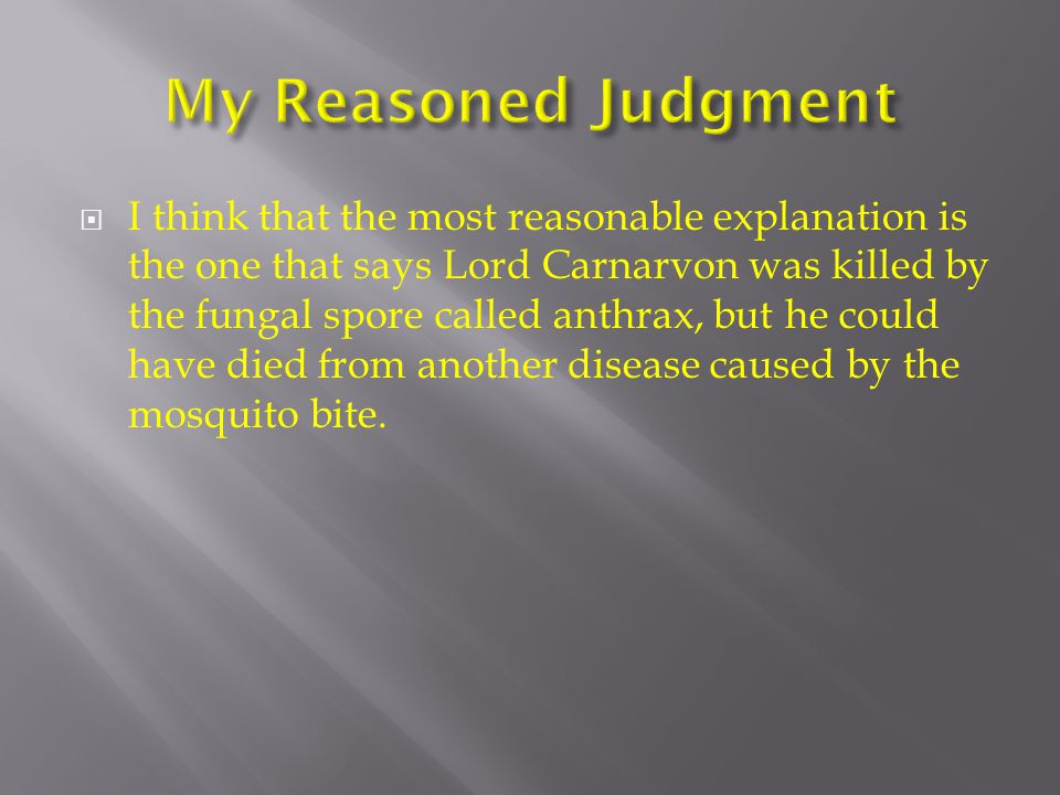  I think that the most reasonable explanation is the one that says Lord Carnarvon was killed by the fungal spore called anthrax, but he could have di