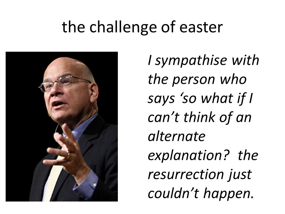 the challenge of easter I sympathise with the person who says 'so what if I can't think of an alternate explanation.