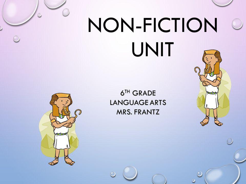NON-FICTION UNIT 6 TH GRADE LANGUAGE ARTS MRS. FRANTZ