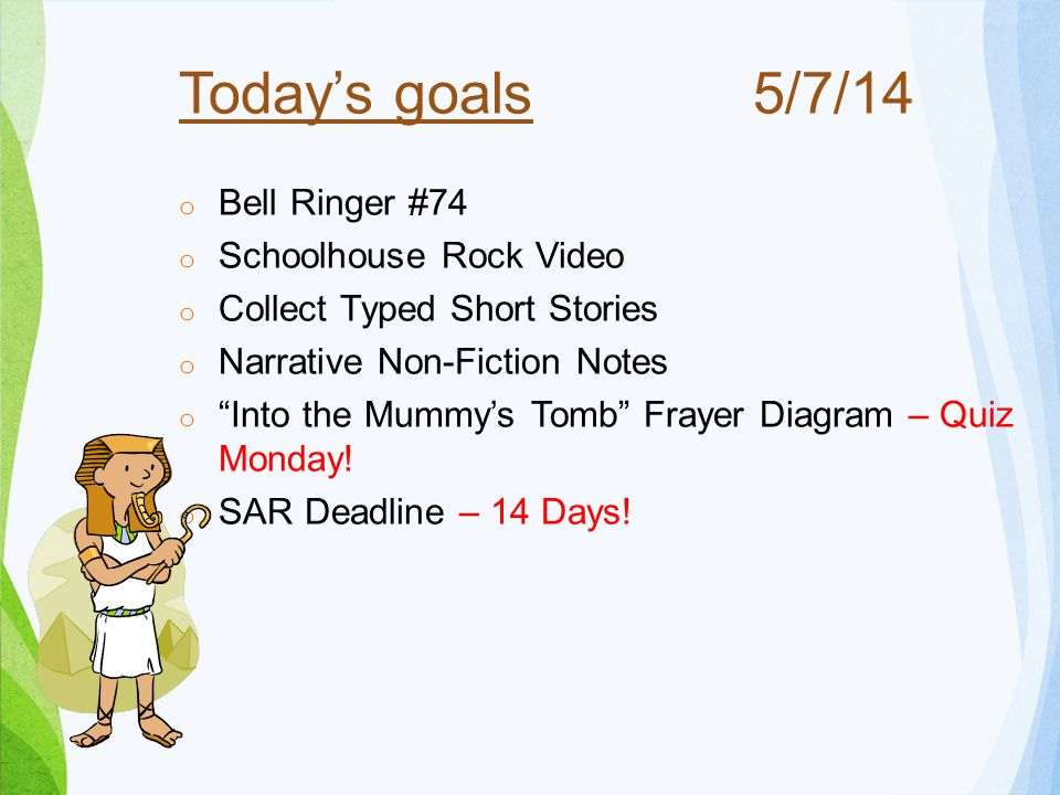 Today's goals o Bell Ringer #74 o Schoolhouse Rock Video o Collect Typed Short Stories o Narrative Non-Fiction Notes o Into the Mummy's Tomb Frayer Diagram – Quiz Monday.