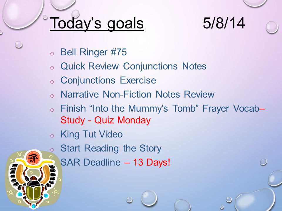 Today's goals o Bell Ringer #75 o Quick Review Conjunctions Notes o Conjunctions Exercise o Narrative Non-Fiction Notes Review o Finish Into the Mummy's Tomb Frayer Vocab– Study - Quiz Monday o King Tut Video o Start Reading the Story o SAR Deadline – 13 Days.
