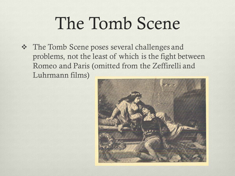 The Tomb Scene  The Tomb Scene poses several challenges and problems, not the least of which is the fight between Romeo and Paris (omitted from the Zeffirelli and Luhrmann films)