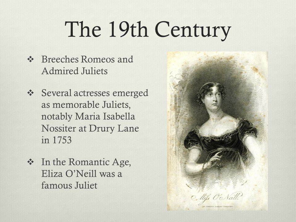 The 19th Century  Breeches Romeos and Admired Juliets  Several actresses emerged as memorable Juliets, notably Maria Isabella Nossiter at Drury Lane in 1753  In the Romantic Age, Eliza O'Neill was a famous Juliet