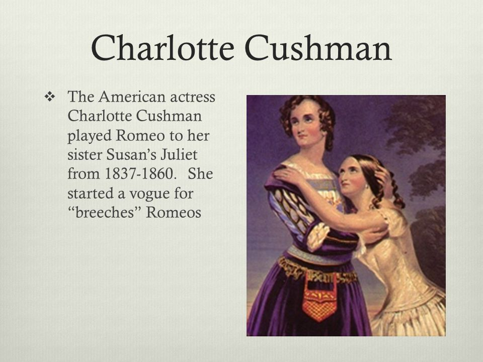Charlotte Cushman  The American actress Charlotte Cushman played Romeo to her sister Susan's Juliet from 1837-1860.