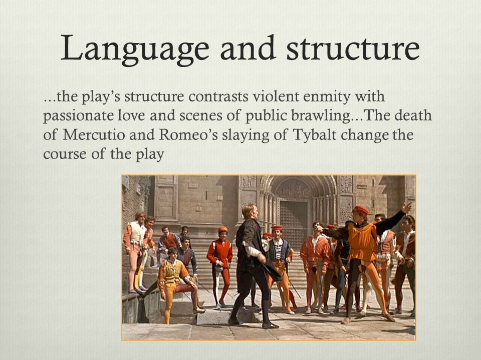 Language and structure...the play's structure contrasts violent enmity with passionate love and scenes of public brawling...The death of Mercutio and Romeo's slaying of Tybalt change the course of the play