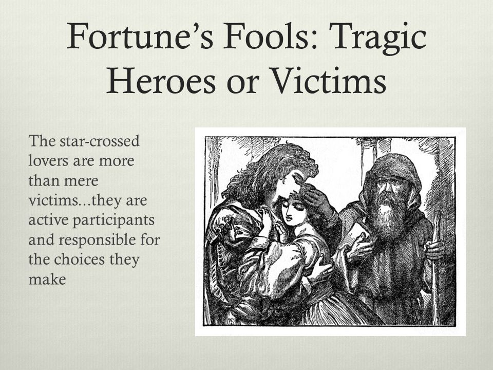 Fortune's Fools: Tragic Heroes or Victims The star-crossed lovers are more than mere victims...they are active participants and responsible for the choices they make