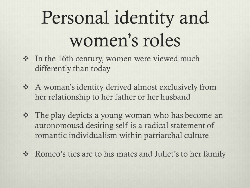 Personal identity and women's roles  In the 16th century, women were viewed much differently than today  A woman's identity derived almost exclusively from her relationship to her father or her husband  The play depicts a young woman who has become an autonomousd desiring self is a radical statement of romantic individualism within patriarchal culture  Romeo's ties are to his mates and Juliet's to her family
