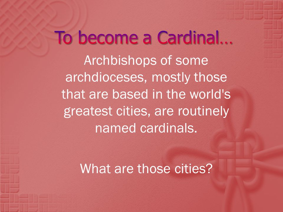 Archbishops of some archdioceses, mostly those that are based in the world s greatest cities, are routinely named cardinals.