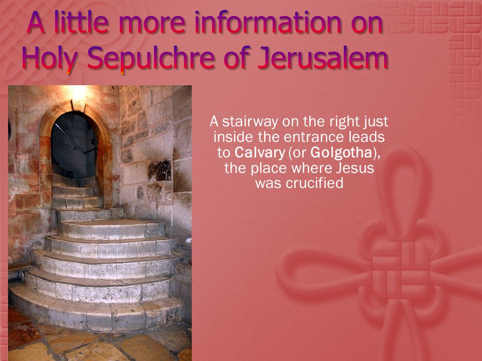 A stairway on the right just inside the entrance leads to Calvary (or Golgotha), the place where Jesus was crucified