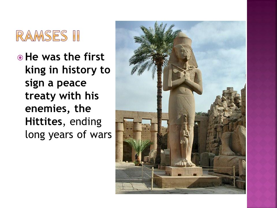  He was the first king in history to sign a peace treaty with his enemies, the Hittites, ending long years of wars