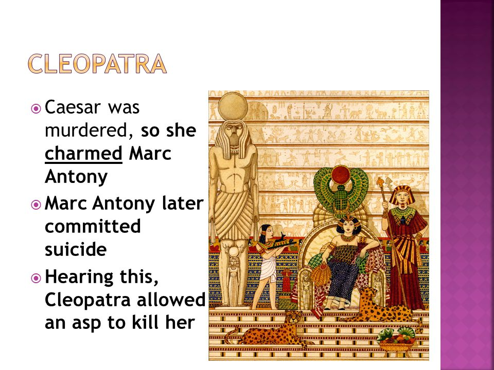  Caesar was murdered, so she charmed Marc Antony  Marc Antony later committed suicide  Hearing this, Cleopatra allowed an asp to kill her