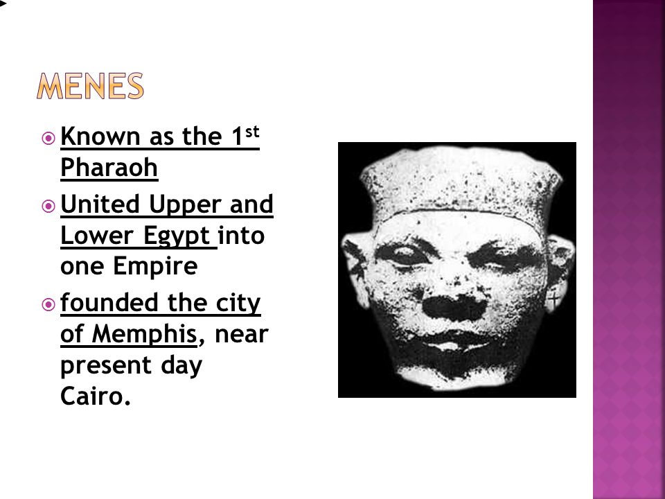  Known as the 1 st Pharaoh  United Upper and Lower Egypt into one Empire  founded the city of Memphis, near present day Cairo. Egyptian HistoryEgyp