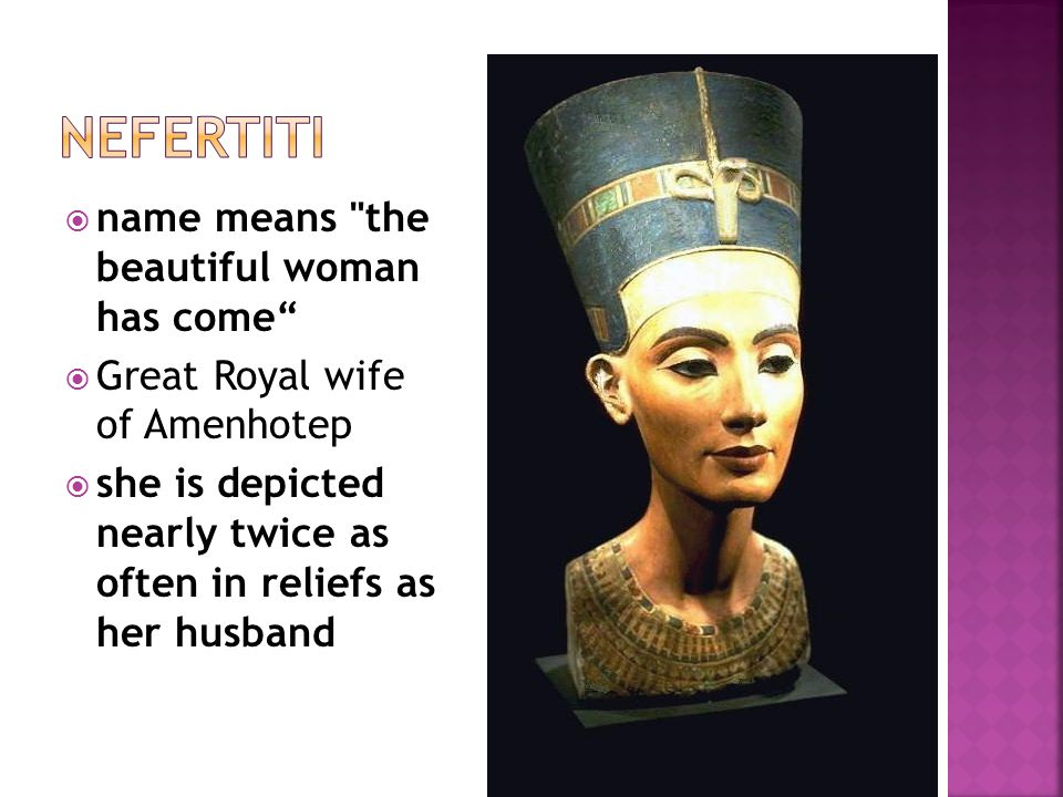  name means the beautiful woman has come  Great Royal wife of Amenhotep  she is depicted nearly twice as often in reliefs as her husband