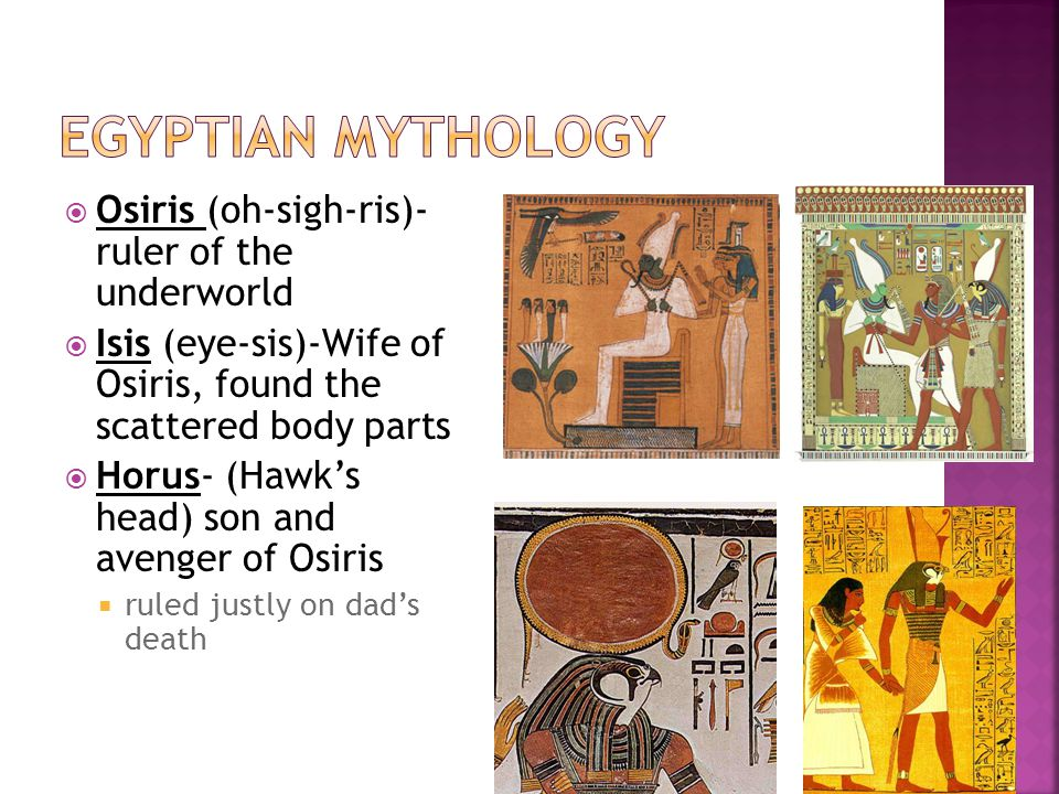  Osiris (oh-sigh-ris)- ruler of the underworld  Isis (eye-sis)-Wife of Osiris, found the scattered body parts  Horus- (Hawk's head) son and avenger