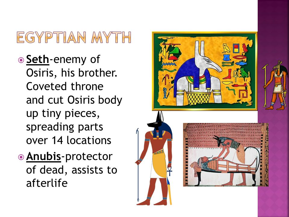  Seth-enemy of Osiris, his brother. Coveted throne and cut Osiris body up tiny pieces, spreading parts over 14 locations  Anubis-protector of dead,