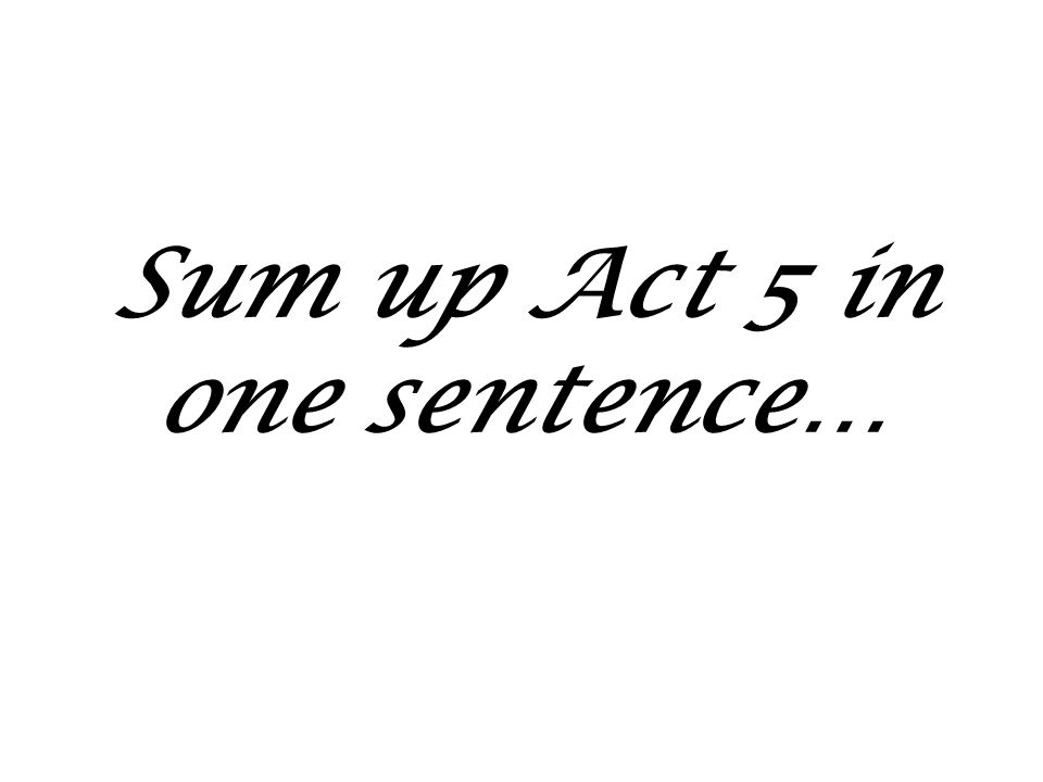 Sum up Act 5 in one sentence…