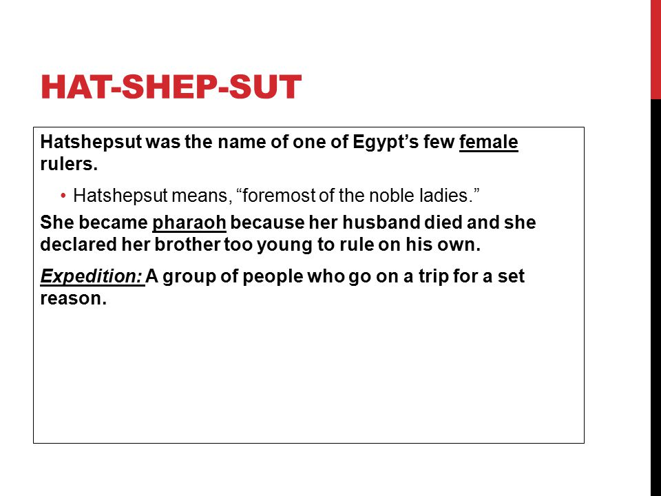 "HAT-SHEP-SUT Hatshepsut was the name of one of Egypt's few female rulers. Hatshepsut means, ""foremost of the noble ladies."" She became pharaoh because"