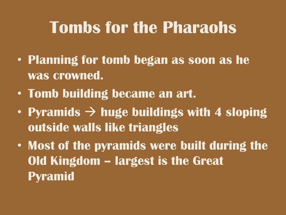 Tombs for the Pharaohs Planning for tomb began as soon as he was crowned. Tomb building became an art. Pyramids  huge buildings with 4 sloping outsid
