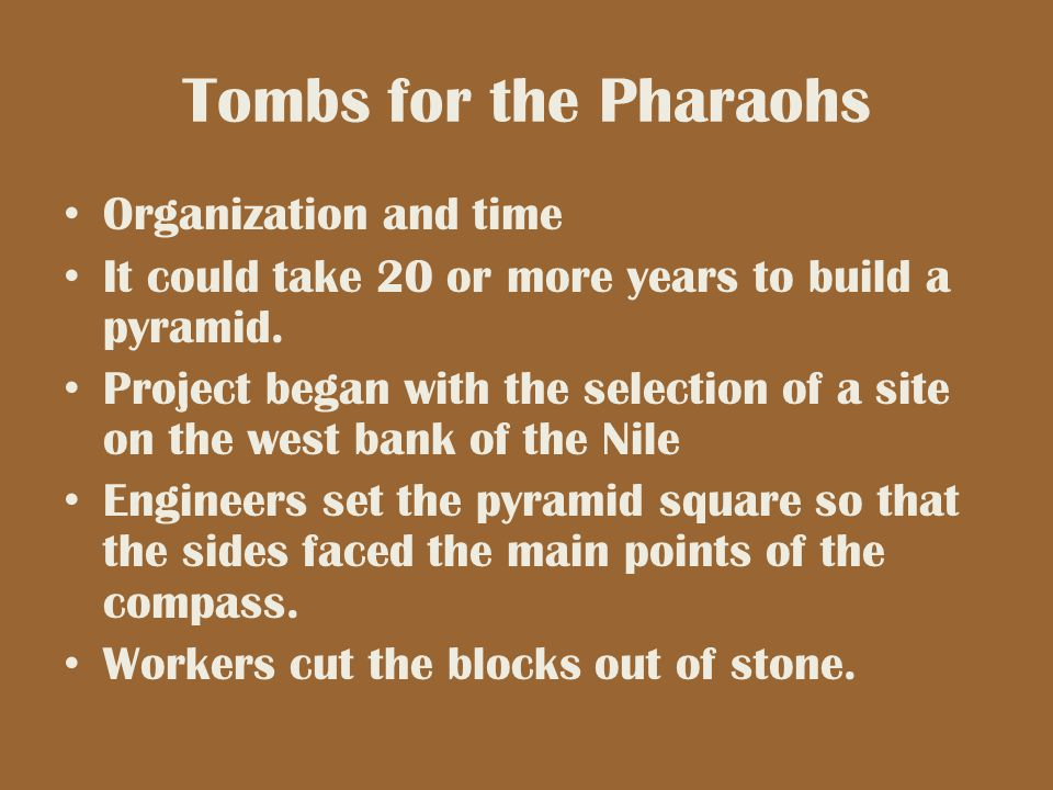 Tombs for the Pharaohs Organization and time It could take 20 or more years to build a pyramid. Project began with the selection of a site on the west