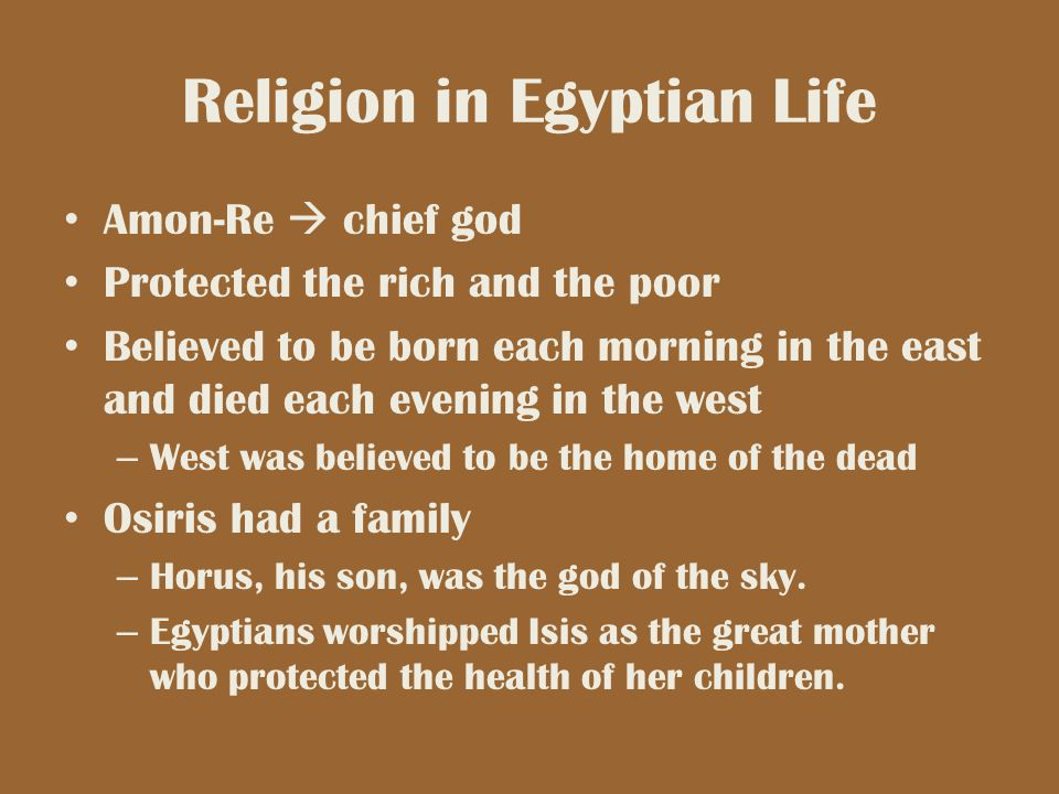 Religion in Egyptian Life Amon-Re  chief god Protected the rich and the poor Believed to be born each morning in the east and died each evening in th