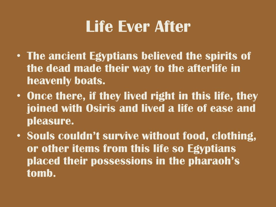 Life Ever After The ancient Egyptians believed the spirits of the dead made their way to the afterlife in heavenly boats. Once there, if they lived ri