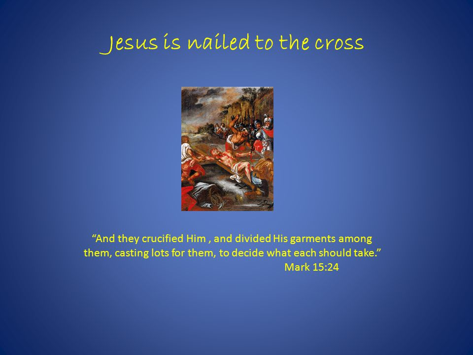 Jesus is nailed to the cross And they crucified Him, and divided His garments among them, casting lots for them, to decide what each should take. Mark 15:24