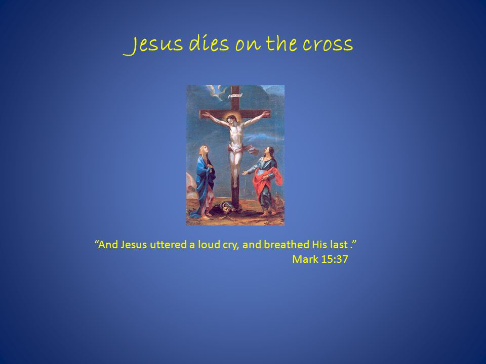 Jesus dies on the cross And Jesus uttered a loud cry, and breathed His last. Mark 15:37