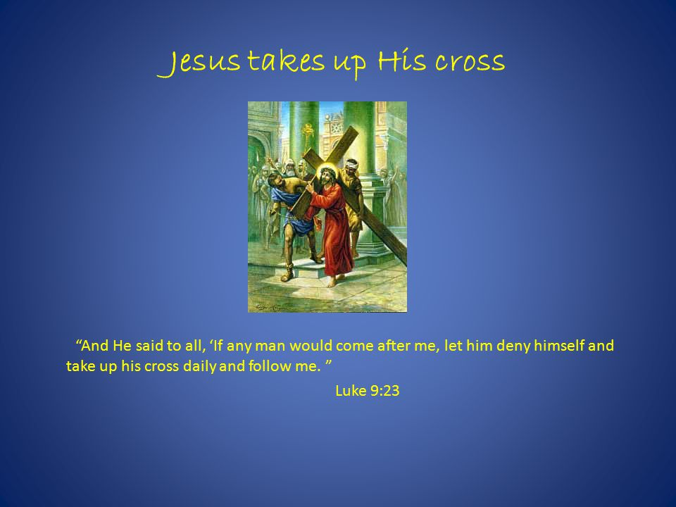 Jesus takes up His cross And He said to all, 'If any man would come after me, let him deny himself and take up his cross daily and follow me.