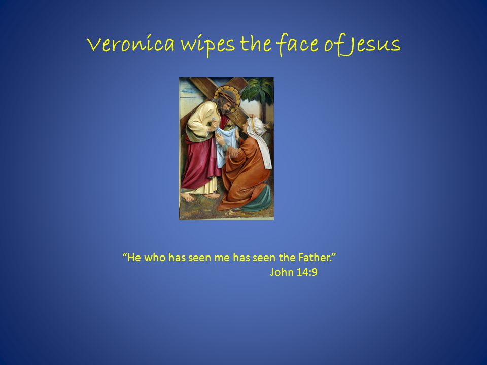 Veronica wipes the face of Jesus He who has seen me has seen the Father. John 14:9