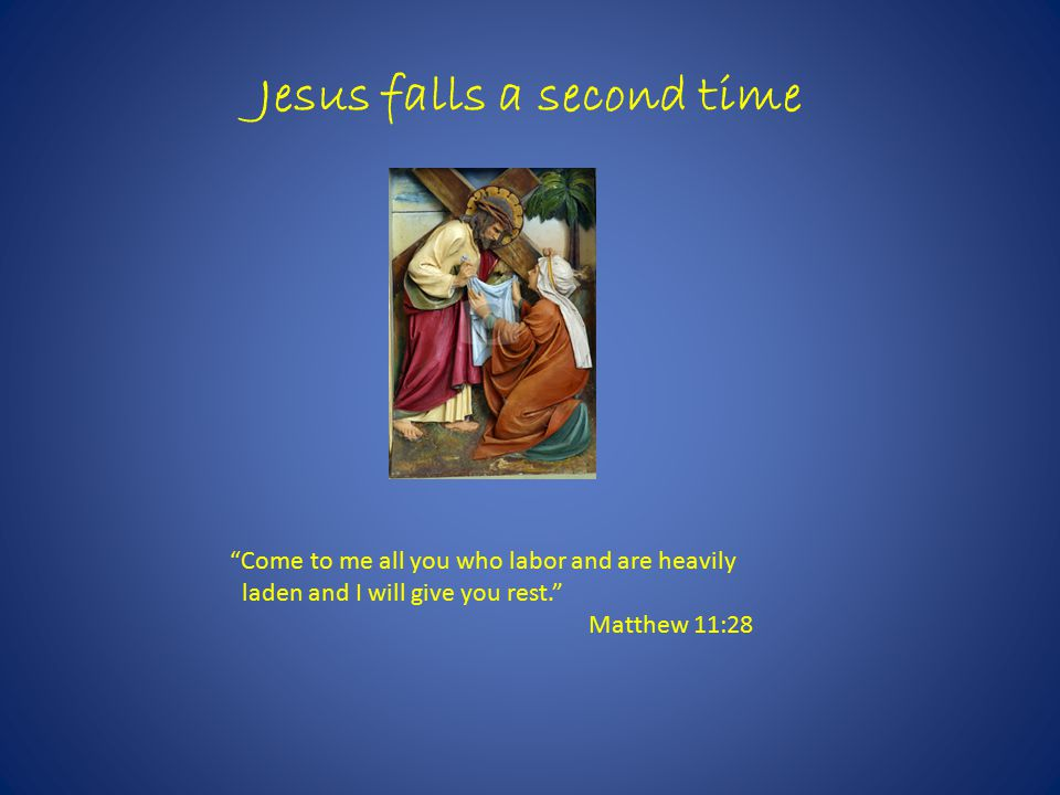 Jesus falls a second time Come to me all you who labor and are heavily laden and I will give you rest. Matthew 11:28
