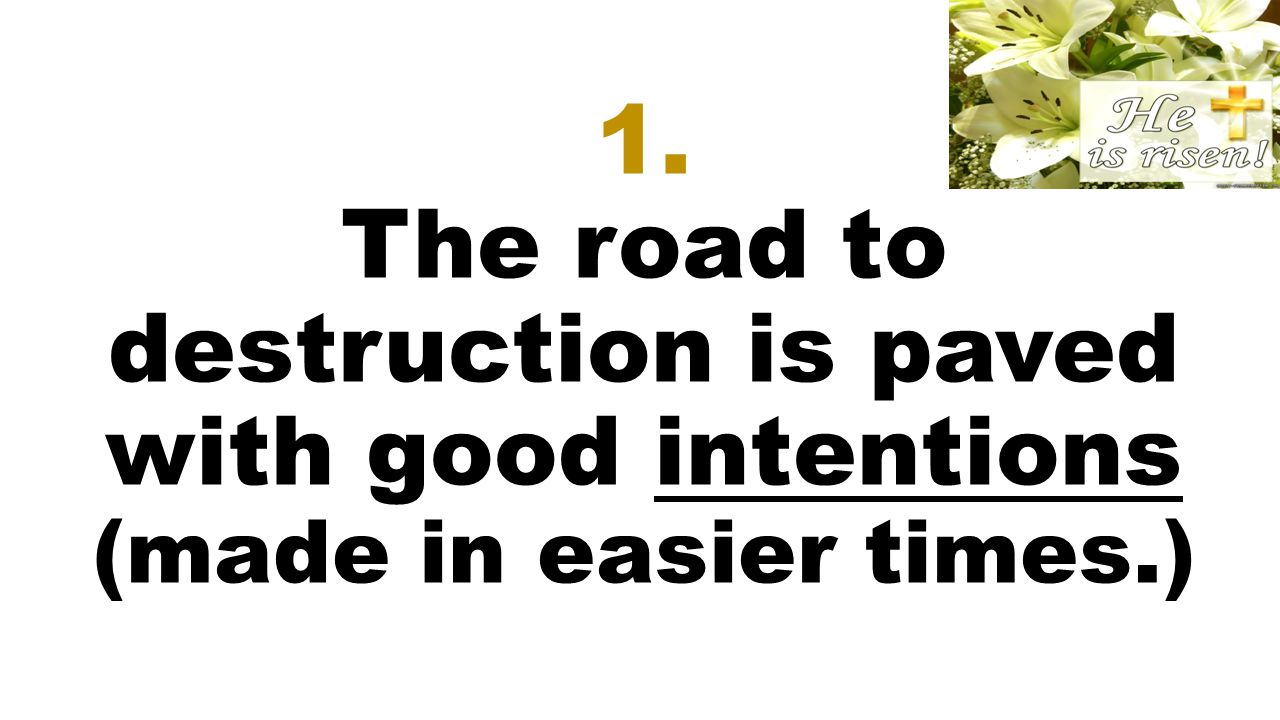 1. The road to destruction is paved with good intentions (made in easier times.)
