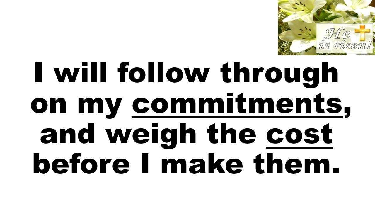 I will follow through on my commitments, and weigh the cost before I make them.