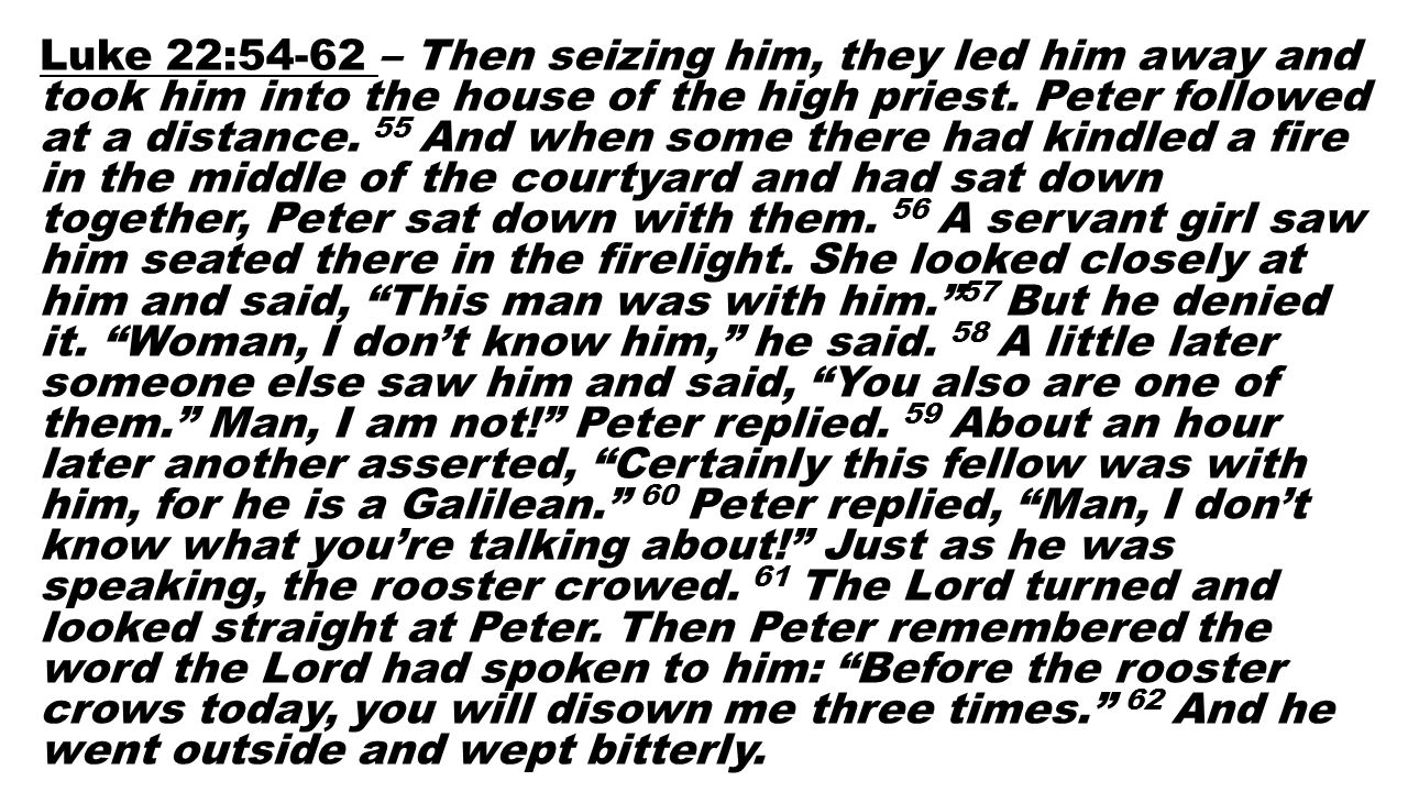 Luke 22:54-62 – Then seizing him, they led him away and took him into the house of the high priest. Peter followed at a distance. 55 And when some the