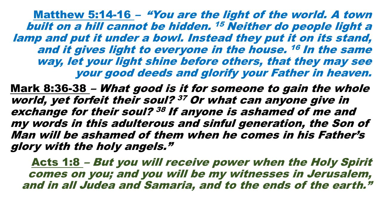 "Matthew 5:14-16 – ""You are the light of the world. A town built on a hill cannot be hidden. 15 Neither do people light a lamp and put it under a bowl."