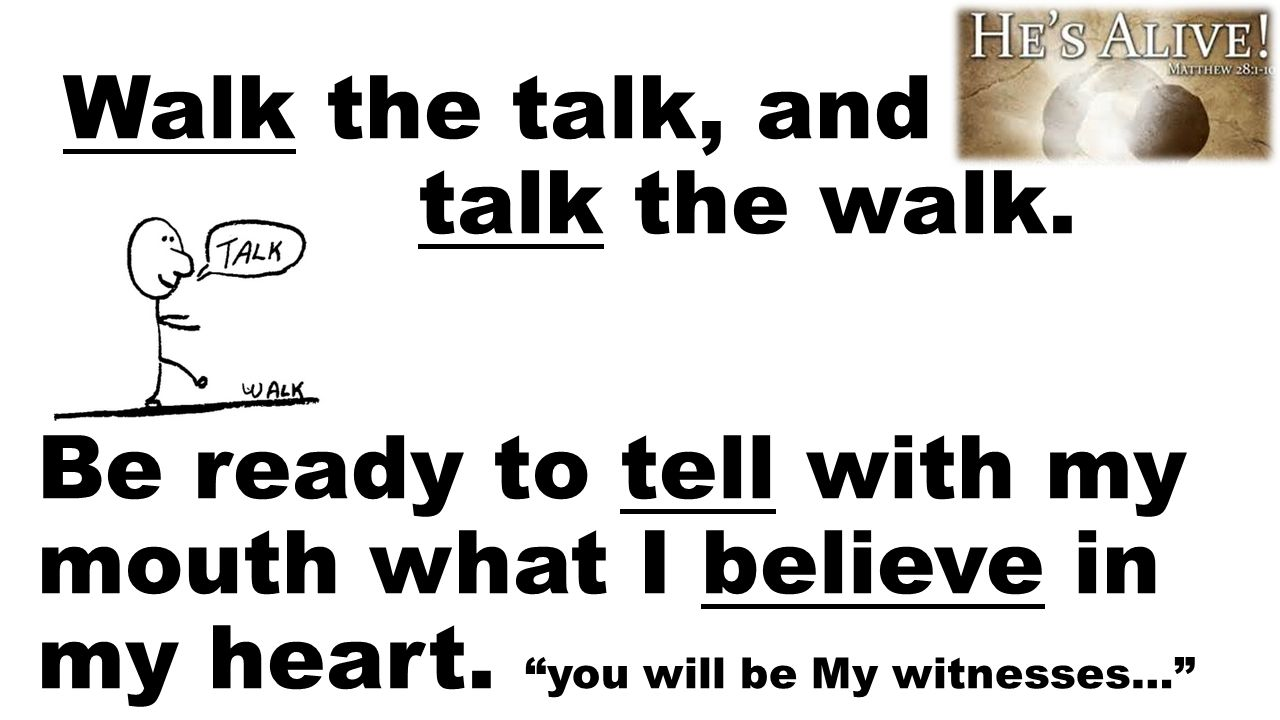 "Walk the talk, and talk the walk. Be ready to tell with my mouth what I believe in my heart. ""you will be My witnesses…"""