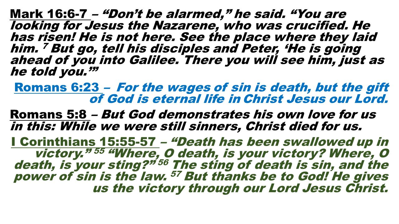 "Mark 16:6-7 – ""Don't be alarmed,"" he said. ""You are looking for Jesus the Nazarene, who was crucified. He has risen! He is not here. See the place whe"